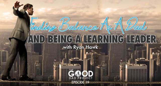 Finding Balance as a Dad and Being a Learning Leader with Ryan Hawk – GDP019