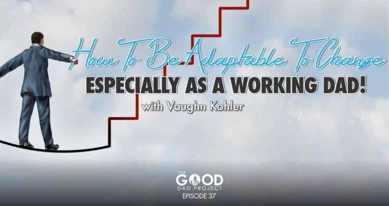 How To Be Adaptable To Change as a Working Dad with Vaughn Kohler, Cohost of the MFCEO Project