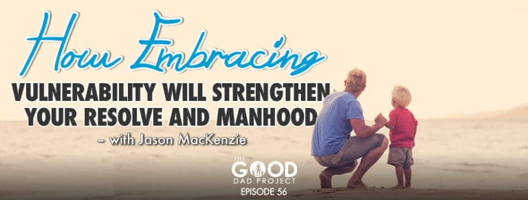 How Embracing Vulnerability will Strengthen your Resolve and Manhood with Jason MacKenzie