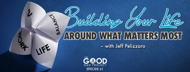 Jeff Pelizzaro on Building Your Life Around What Matters Most