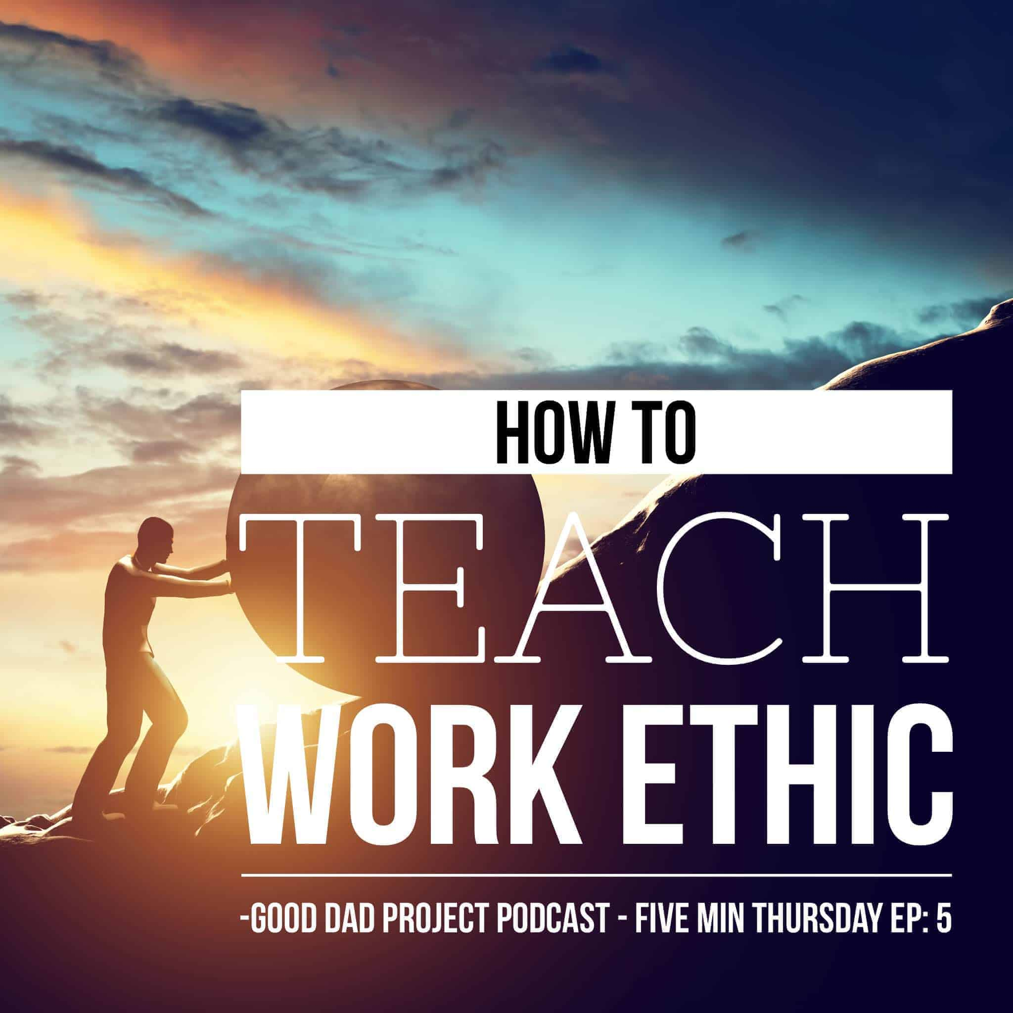 how to teach work ethic the good dad project