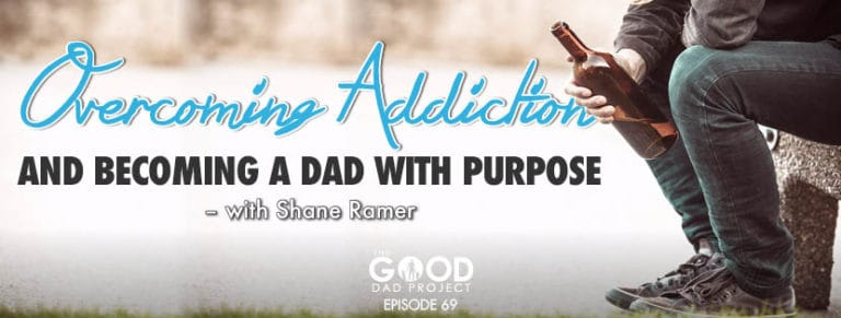 Overcoming Addition and Becoming a Dad with Purpose with Shane Ramer