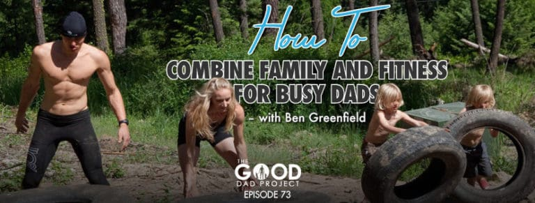 How to Combine Family and Fitness for Busy Dads with Ben Greenfield