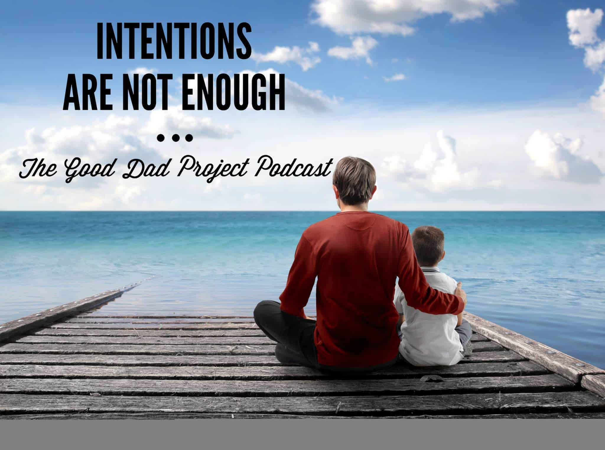 Intentions Are Not Enough The Good Dad Project