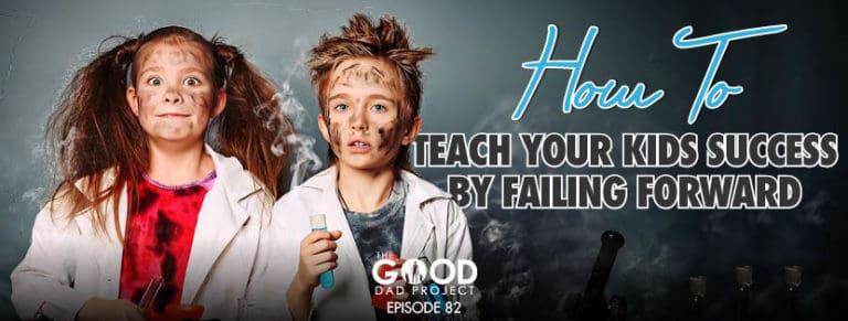 How to Teach Your Kids Success By Failing Forward