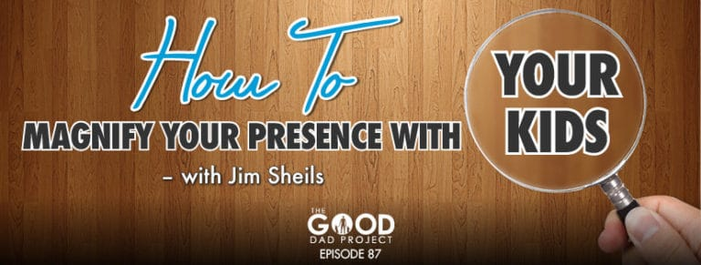 How to Magnify Your Presence with Your Kids with Jim Sheils