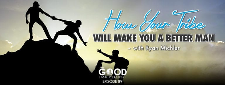 How Your Tribe Will Make You a Better Man with Ryan Michler