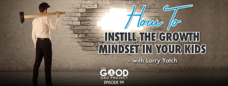 How to Instill the Growth Mindset in Your Kids with Larry Yatch