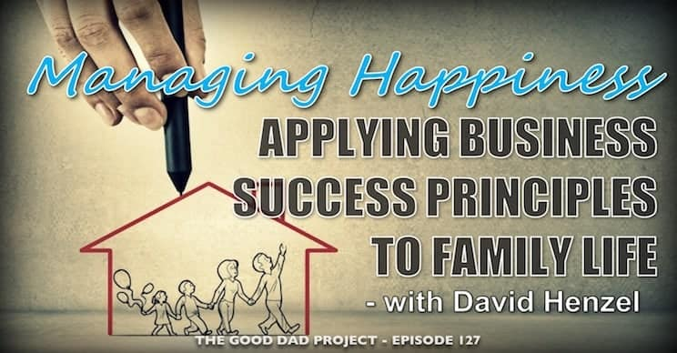 Managing Happiness: Applying Business Success Principles to Family Life with David Henzel