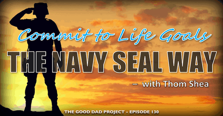 How to Commit to Life Goals the Navy SEAL Way with Thom Shea