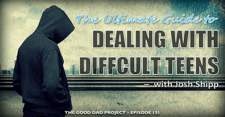 The Ultimate Guide to Dealing with Difficult Teenagers with Josh Shipp
