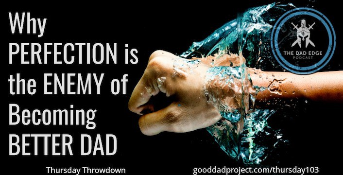 Why Perfection is the Enemy of Becoming Better Dad