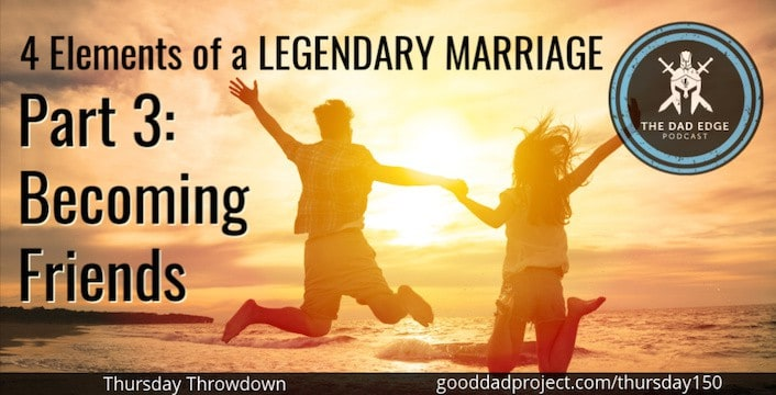 4 Elements of a Legendary Marriage Part 3—Becoming Friends