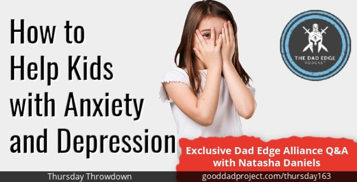 How to Help Kids with Anxiety and Depression – Exclusive Dad Edge Alliance Q&A with Natasha Daniels