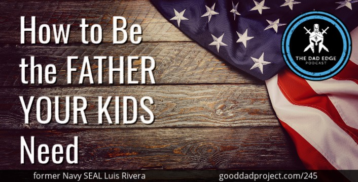 How to Be the Father Your Kids Need with former Navy SEAL Luis Rivera