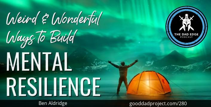 Weird & Wonderful Ways to Build Mental Resilience with Ben Aldridge