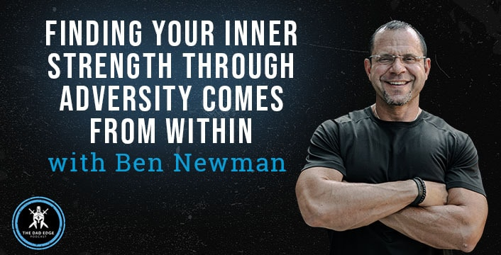 Finding Your Inner Strength Through Adversity Comes from Within with Ben Newman
