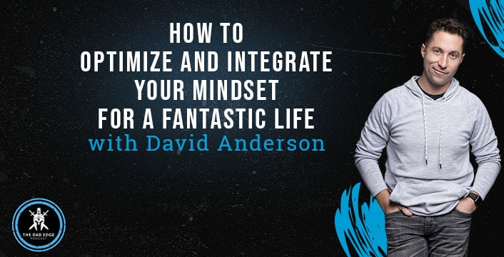 How to Optimize and Integrate Your Mindset For a Fantastic Life with David Anderson