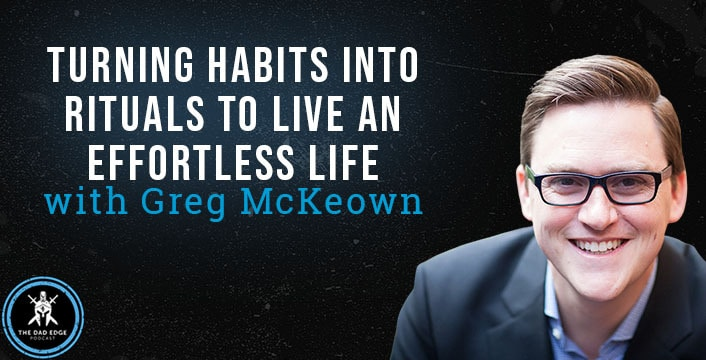 Turning Habits Into Rituals to Live an Effortless Life with Greg McKeown