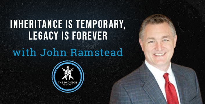 Inheritance is Temporary, Legacy is Forever with John Ramstead