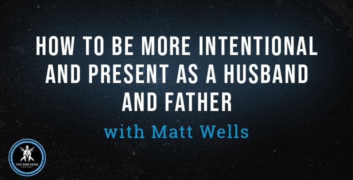 How to Be More Intentional and Present as a Husband and Father with Matt Wells