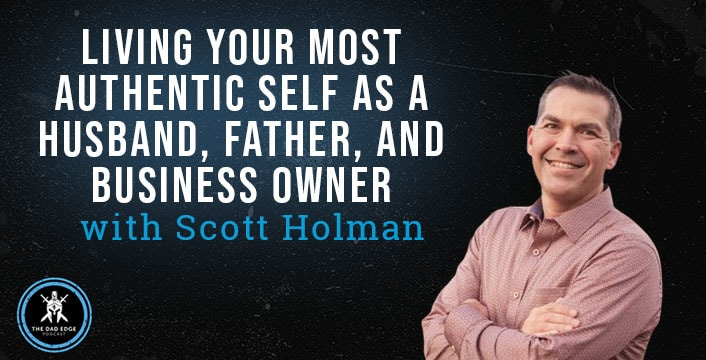 Living Your Most Authentic Self as a Husband, Father, and Business Owner with Scott Holman