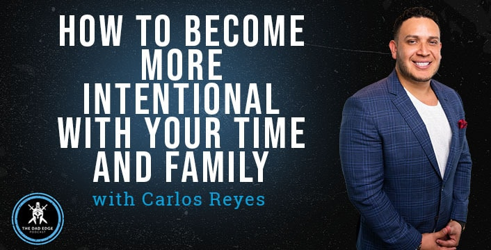 How to Become More Intentional with Your Time and Family with Carlos Reyes