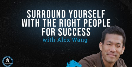Surround Yourself with the Right People for Success with Alex Wang