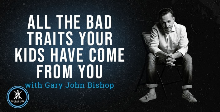 All the Bad Traits Your Kids Have Come from You with Gary John Bishop