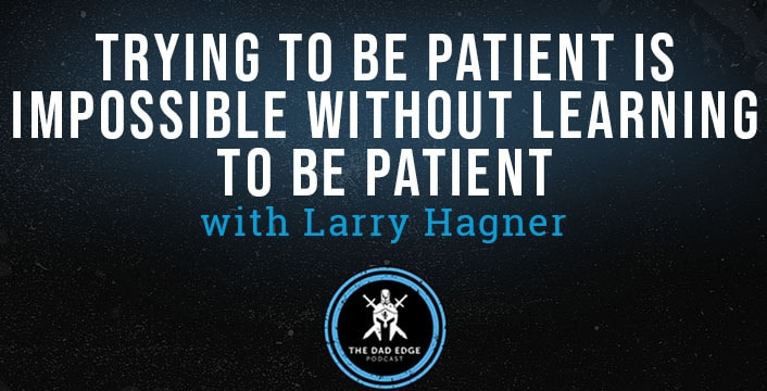 Trying to Be Patient Is Impossible Without Learning to Be Patient with Larry Hagner