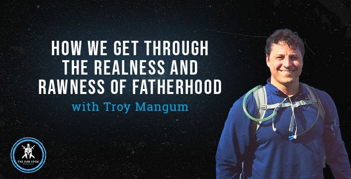 How We Get Through the Realness and Rawness of Fatherhood with Troy Mangum