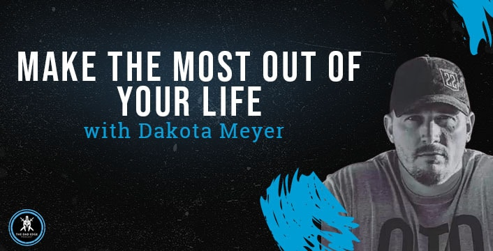 Make the Most Out of Your Life with Dakota Meyer