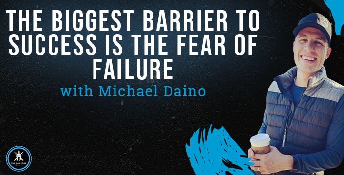 The Biggest Barrier to Success Is the Fear of Failure with Michael Daino