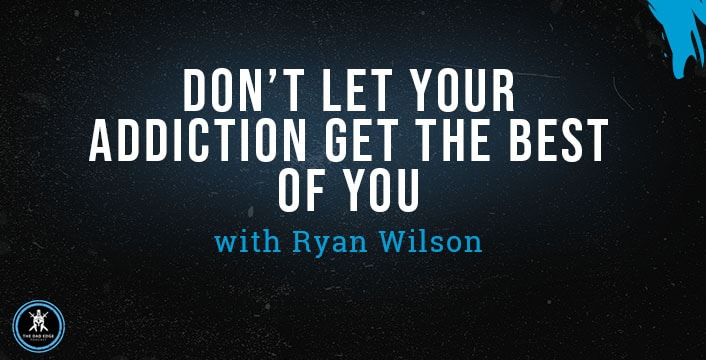 Don't Let Your Addiction Get the Best of You with Ryan Wilson