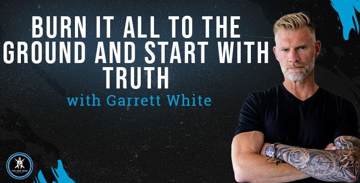 Burn It All to the Ground and Start with Truth with Garrett White