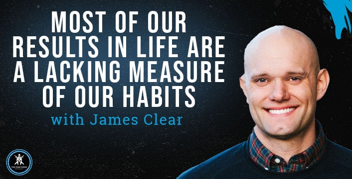 Most of Our Results in Life Are a Lacking Measure of Our Habits with James Clear